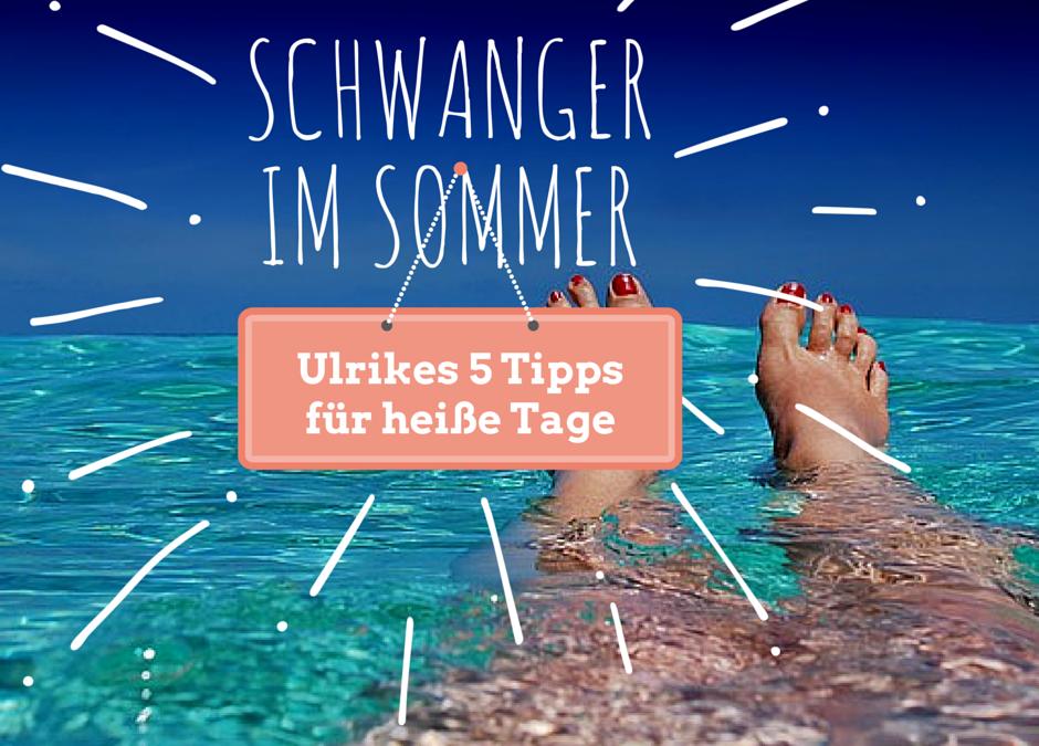 Schwanger im Sommer: Ulrikes 5 Tipps für die heißen Tage