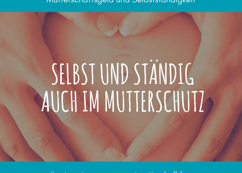 Selbst und Ständig auch im Mutterschutz? – Mutterschaftsgeld und Selbstständigkeit